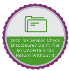 2019 Tax Season Chaos - Disclosure? Don't File an Uncertain Tax Return Without It